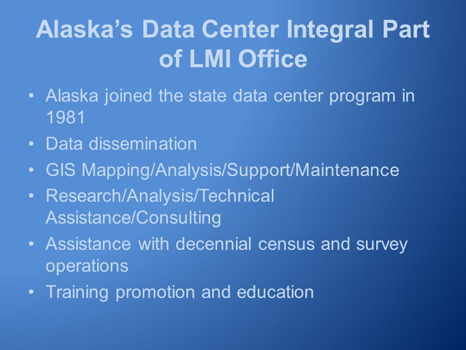 Alaska's Data Center Integral Part of LMI Office Alaska joined the state data center program in 1981 Data dissemination GIS Mapping/Analysis/Support/Maintenance Research/Analysis/Technical Assistance/Consulting Assistance with decennial census and survey operations Training promotion and education
