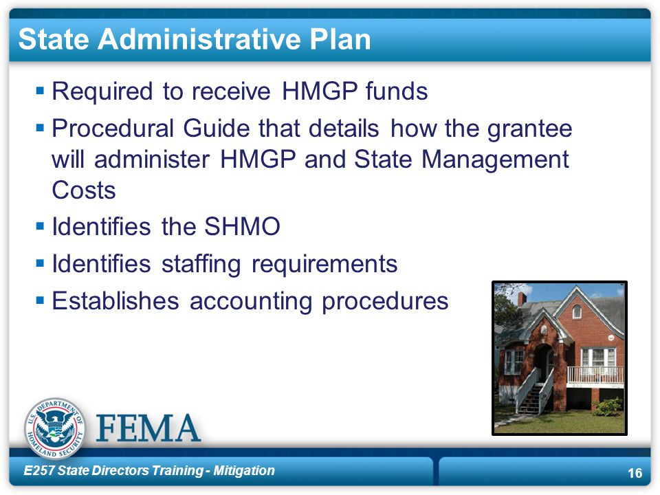 E257 State Directors Training - Mitigation 16 State Administrative Plan  Required to receive HMGP funds  Procedural Guide that details how the grantee will administer HMGP and State Management Costs  Identifies the SHMO  Identifies staffing requirements  Establishes accounting procedures