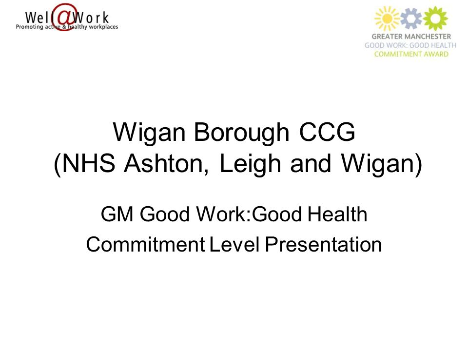Wigan Borough CCG (NHS Ashton, Leigh and Wigan) GM Good Work:Good Health Commitment Level Presentation