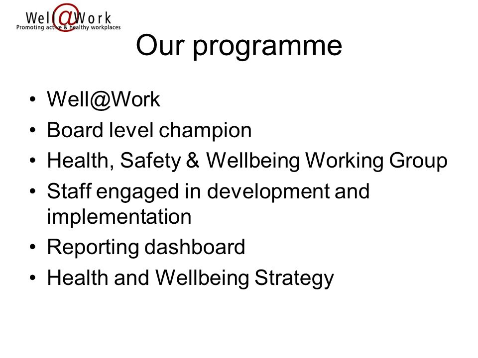 Our programme Well@Work Board level champion Health, Safety & Wellbeing Working Group Staff engaged in development and implementation Reporting dashboard Health and Wellbeing Strategy