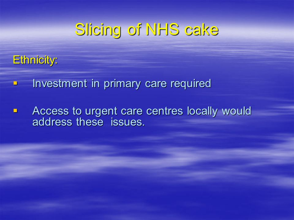Slicing of NHS cake Ethnicity:  Investment in primary care required  Access to urgent care centres locally would address these issues.
