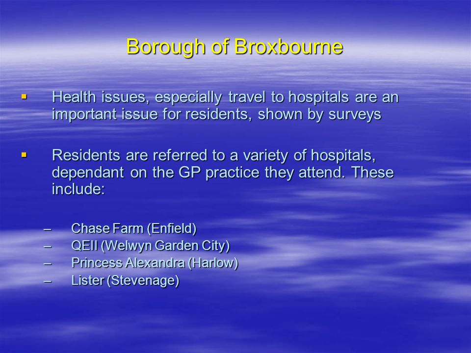 Borough of Broxbourne  Health issues, especially travel to hospitals are an important issue for residents, shown by surveys  Residents are referred to a variety of hospitals, dependant on the GP practice they attend.