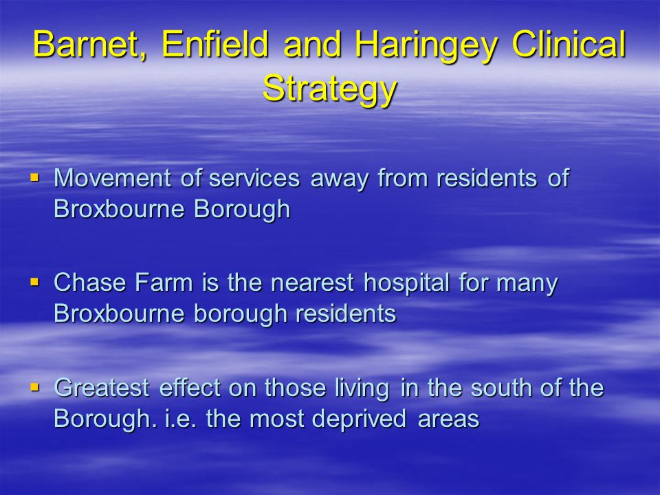 Barnet, Enfield and Haringey Clinical Strategy  Movement of services away from residents of Broxbourne Borough  Chase Farm is the nearest hospital for many Broxbourne borough residents  Greatest effect on those living in the south of the Borough.