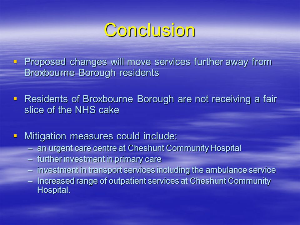 Conclusion  Proposed changes will move services further away from Broxbourne Borough residents  Residents of Broxbourne Borough are not receiving a fair slice of the NHS cake  Mitigation measures could include: –an urgent care centre at Cheshunt Community Hospital –further investment in primary care –investment in transport services including the ambulance service –Increased range of outpatient services at Cheshunt Community Hospital.