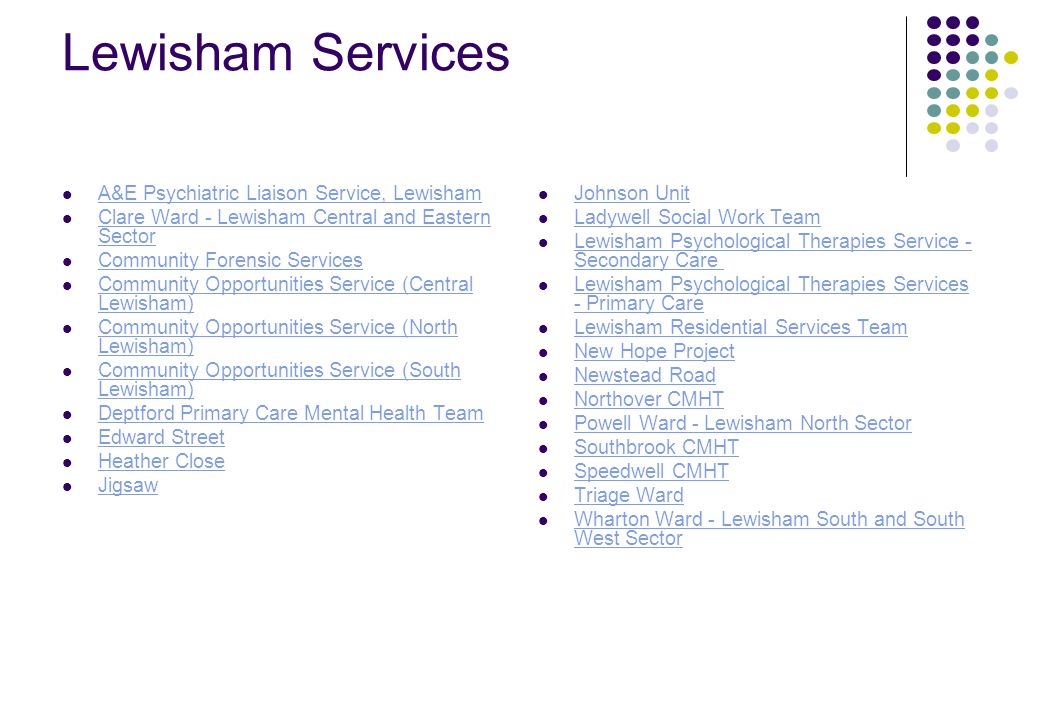 Lewisham Services A&E Psychiatric Liaison Service, Lewisham Clare Ward - Lewisham Central and Eastern Sector Clare Ward - Lewisham Central and Eastern Sector Community Forensic Services Community Opportunities Service (Central Lewisham) Community Opportunities Service (Central Lewisham) Community Opportunities Service (North Lewisham) Community Opportunities Service (North Lewisham) Community Opportunities Service (South Lewisham) Community Opportunities Service (South Lewisham) Deptford Primary Care Mental Health Team Edward Street Heather Close Jigsaw Johnson Unit Ladywell Social Work Team Lewisham Psychological Therapies Service - Secondary Care Lewisham Psychological Therapies Service - Secondary Care Lewisham Psychological Therapies Services - Primary Care Lewisham Psychological Therapies Services - Primary Care Lewisham Residential Services Team New Hope Project Newstead Road Northover CMHT Powell Ward - Lewisham North Sector Southbrook CMHT Speedwell CMHT Triage Ward Wharton Ward - Lewisham South and South West Sector Wharton Ward - Lewisham South and South West Sector