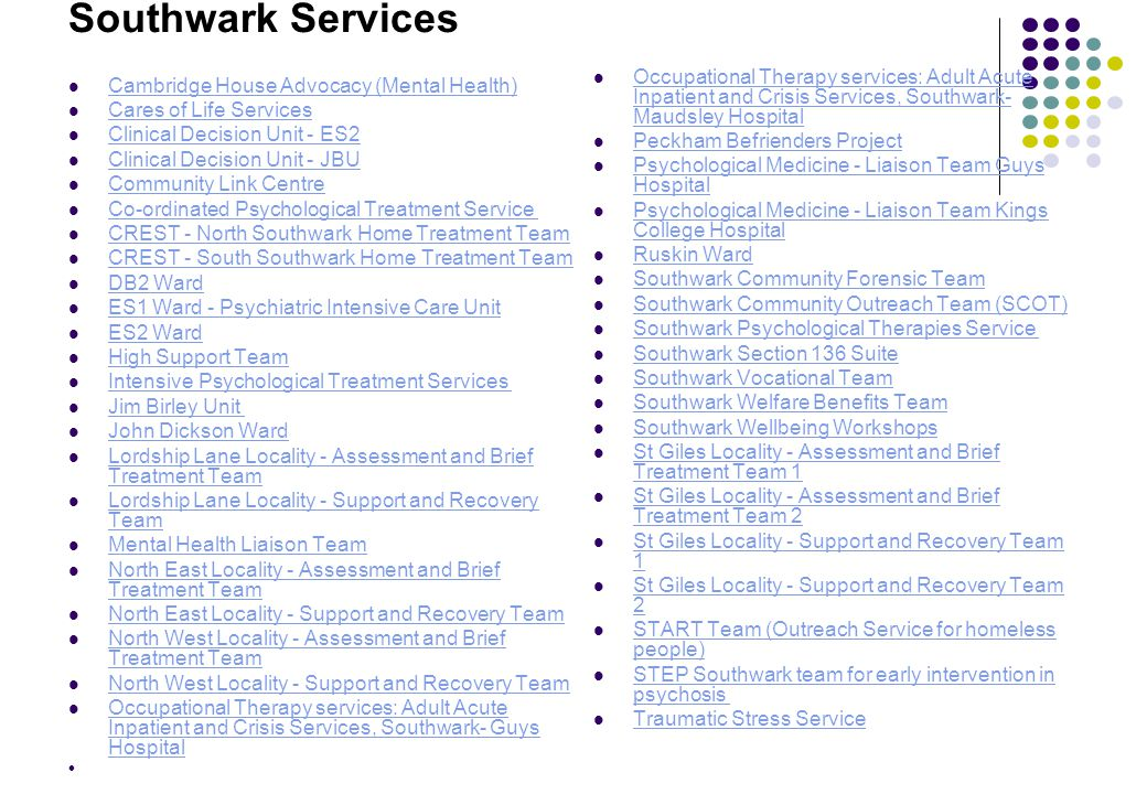 Southwark Services Cambridge House Advocacy (Mental Health) Cares of Life Services Clinical Decision Unit - ES2 Clinical Decision Unit - JBU Community Link Centre Co-ordinated Psychological Treatment Service CREST - North Southwark Home Treatment Team CREST - South Southwark Home Treatment Team DB2 Ward ES1 Ward - Psychiatric Intensive Care Unit ES2 Ward High Support Team Intensive Psychological Treatment Services Jim Birley Unit John Dickson Ward Lordship Lane Locality - Assessment and Brief Treatment Team Lordship Lane Locality - Assessment and Brief Treatment Team Lordship Lane Locality - Support and Recovery Team Lordship Lane Locality - Support and Recovery Team Mental Health Liaison Team North East Locality - Assessment and Brief Treatment Team North East Locality - Assessment and Brief Treatment Team North East Locality - Support and Recovery Team North West Locality - Assessment and Brief Treatment Team North West Locality - Assessment and Brief Treatment Team North West Locality - Support and Recovery Team Occupational Therapy services: Adult Acute Inpatient and Crisis Services, Southwark- Guys Hospital Occupational Therapy services: Adult Acute Inpatient and Crisis Services, Southwark- Guys Hospital Occupational Therapy services: Adult Acute Inpatient and Crisis Services, Southwark- Maudsley Hospital Occupational Therapy services: Adult Acute Inpatient and Crisis Services, Southwark- Maudsley Hospital Peckham Befrienders Project Psychological Medicine - Liaison Team Guys Hospital Psychological Medicine - Liaison Team Guys Hospital Psychological Medicine - Liaison Team Kings College Hospital Psychological Medicine - Liaison Team Kings College Hospital Ruskin Ward Southwark Community Forensic Team Southwark Community Outreach Team (SCOT) Southwark Psychological Therapies Service Southwark Section 136 Suite Southwark Vocational Team Southwark Welfare Benefits Team Southwark Wellbeing Workshops St Giles Locality - Assessment and Brief Treatment Team 1 St Giles Locality - Assessment and Brief Treatment Team 1 St Giles Locality - Assessment and Brief Treatment Team 2 St Giles Locality - Assessment and Brief Treatment Team 2 St Giles Locality - Support and Recovery Team 1 St Giles Locality - Support and Recovery Team 1 St Giles Locality - Support and Recovery Team 2 St Giles Locality - Support and Recovery Team 2 START Team (Outreach Service for homeless people) START Team (Outreach Service for homeless people) STEP Southwark team for early intervention in psychosis STEP Southwark team for early intervention in psychosis Traumatic Stress Service