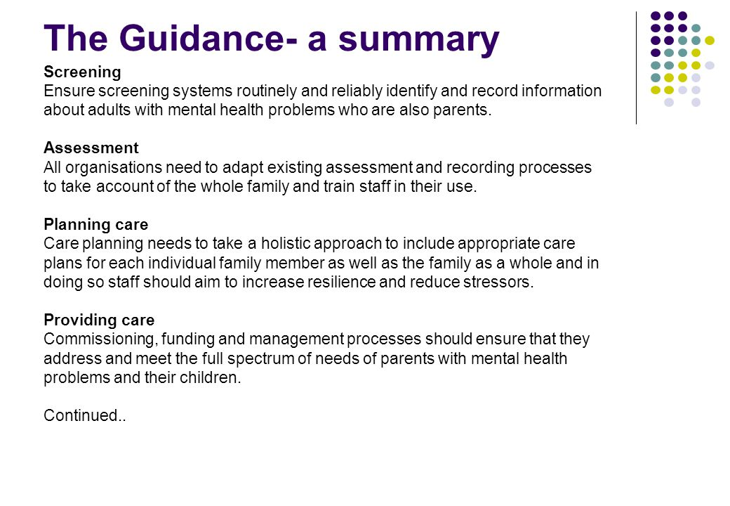 The Guidance- a summary Screening Ensure screening systems routinely and reliably identify and record information about adults with mental health problems who are also parents.