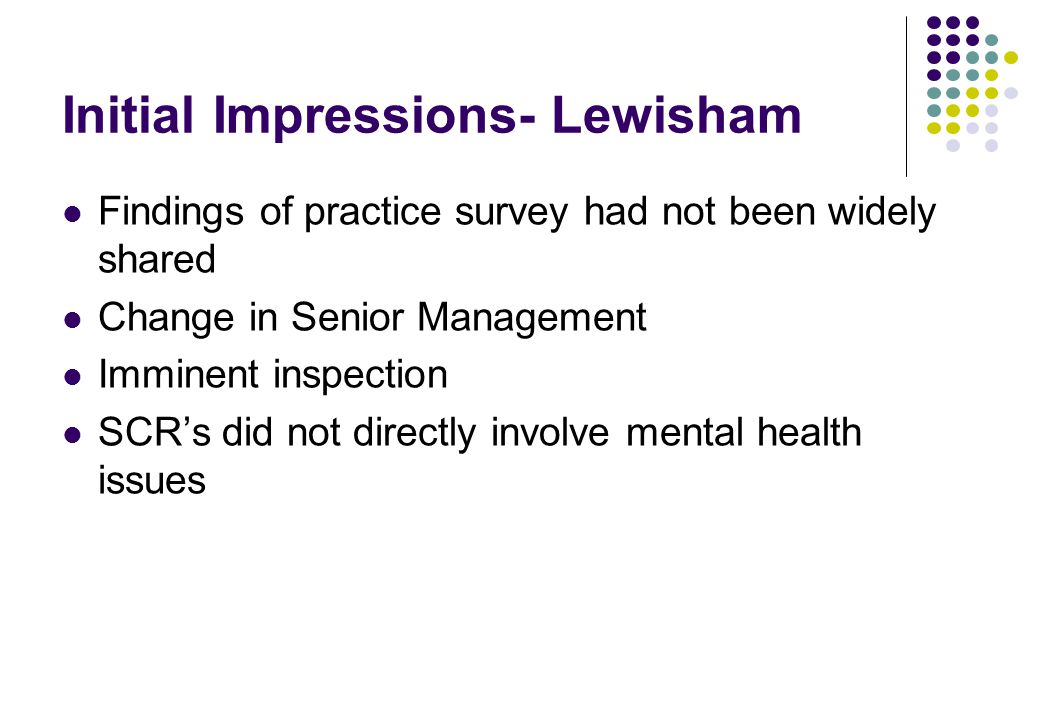 Initial Impressions- Lewisham Findings of practice survey had not been widely shared Change in Senior Management Imminent inspection SCR's did not directly involve mental health issues