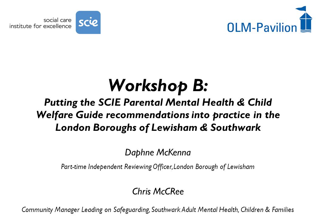Daphne McKenna Part-time Independent Reviewing Officer, London Borough of Lewisham Chris McCRee Community Manager Leading on Safeguarding, Southwark Adult Mental Health, Children & Families Workshop B: Putting the SCIE Parental Mental Health & Child Welfare Guide recommendations into practice in the London Boroughs of Lewisham & Southwark