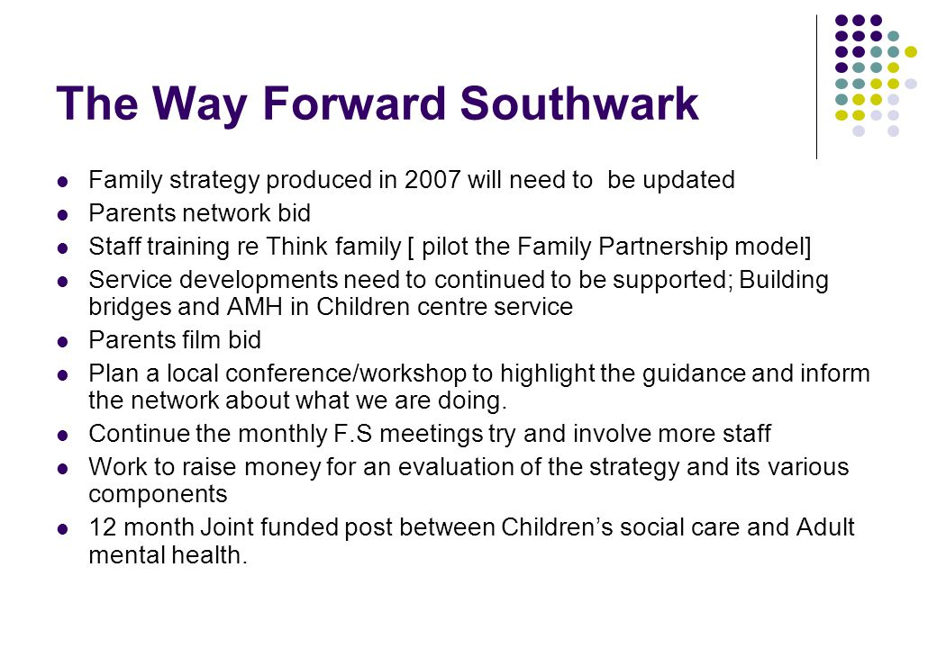 The Way Forward Southwark Family strategy produced in 2007 will need to be updated Parents network bid Staff training re Think family [ pilot the Family Partnership model] Service developments need to continued to be supported; Building bridges and AMH in Children centre service Parents film bid Plan a local conference/workshop to highlight the guidance and inform the network about what we are doing.