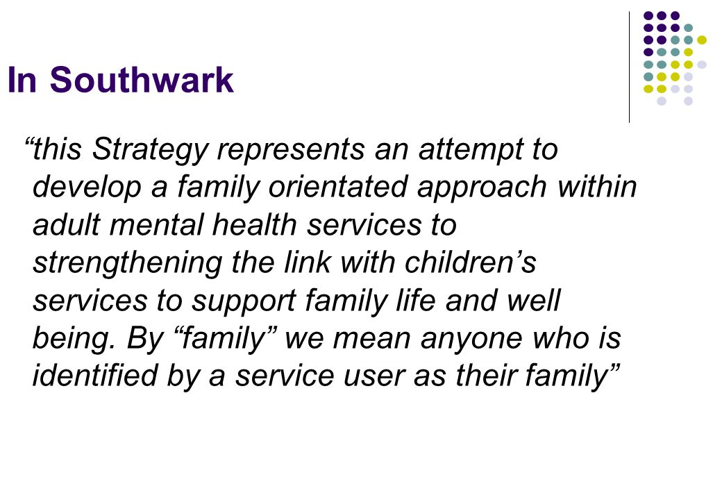 In Southwark this Strategy represents an attempt to develop a family orientated approach within adult mental health services to strengthening the link with children's services to support family life and well being.