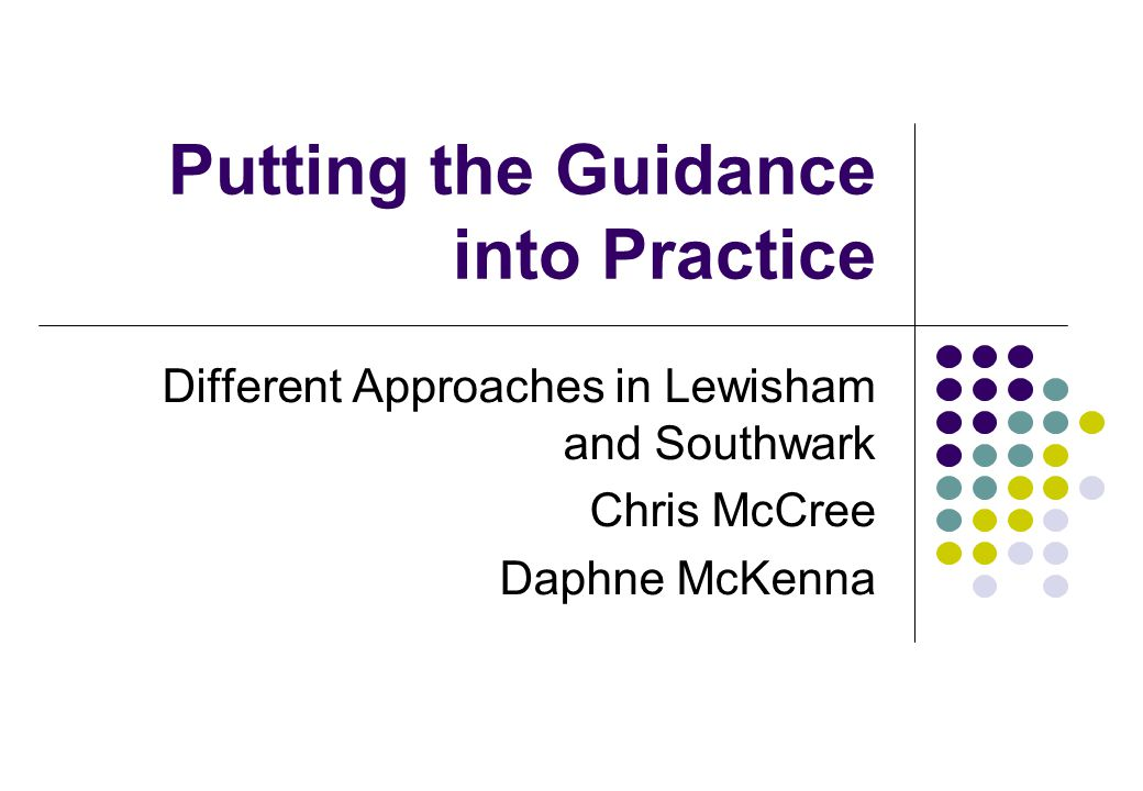 Putting the Guidance into Practice Different Approaches in Lewisham and Southwark Chris McCree Daphne McKenna