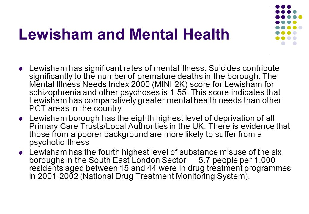 Southwark and Mental Health The MINI 2000 score for Southwark is 2.32 Severe and enduring mental illness General practice data for February 2006 shows that there are 2423 Southwark residents with severe long-term mental health problems who require and have agreed to regular follow-up.