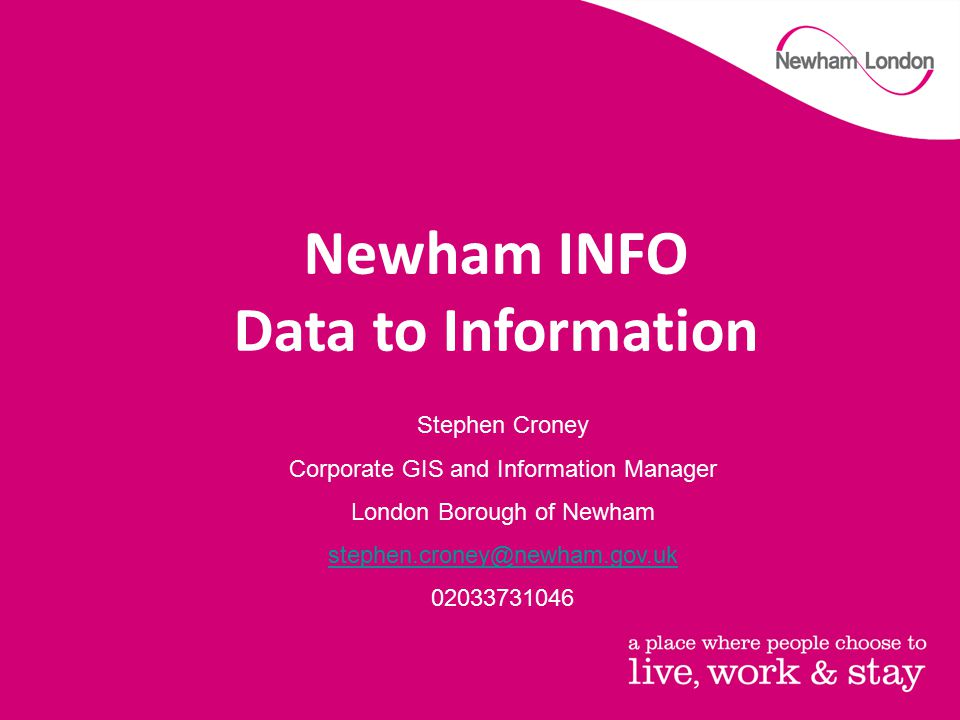 Stephen Croney Corporate GIS and Information Manager London Borough of Newham stephen.croney@newham.gov.uk 02033731046 Newham INFO Data to Information