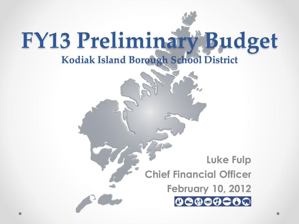 FY13 Preliminary Budget Kodiak Island Borough School District Luke Fulp Chief Financial Officer February 10, 2012