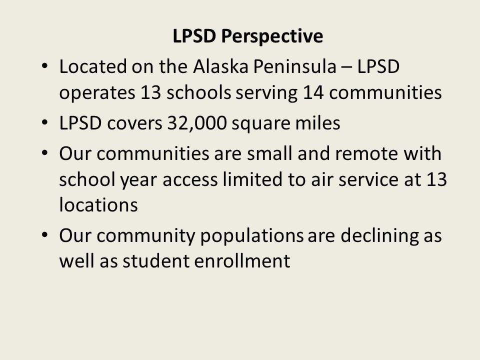 LPSD Perspective Located on the Alaska Peninsula – LPSD operates 13 schools serving 14 communities LPSD covers 32,000 square miles Our communities are small and remote with school year access limited to air service at 13 locations Our community populations are declining as well as student enrollment
