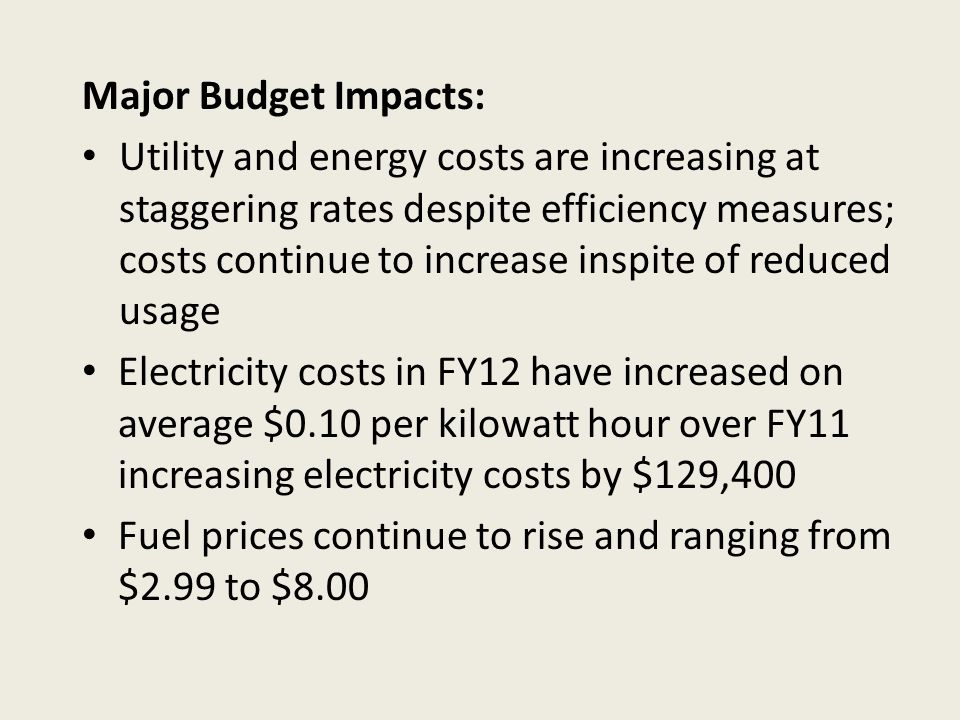 Major Budget Impacts: Utility and energy costs are increasing at staggering rates despite efficiency measures; costs continue to increase inspite of reduced usage Electricity costs in FY12 have increased on average $0.10 per kilowatt hour over FY11 increasing electricity costs by $129,400 Fuel prices continue to rise and ranging from $2.99 to $8.00