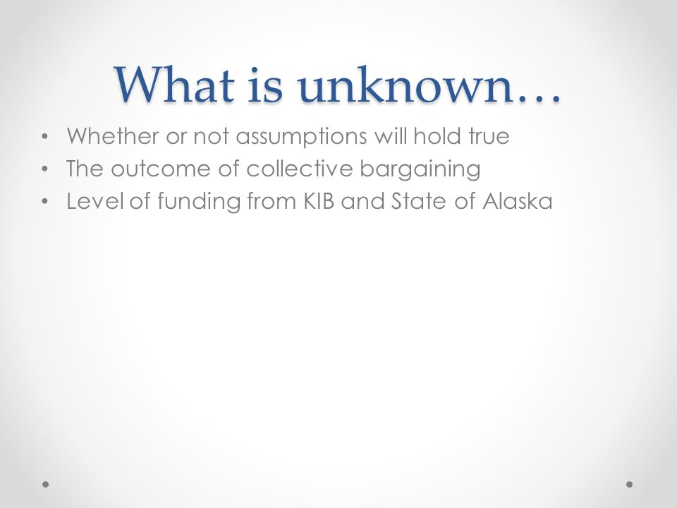 What is unknown… Whether or not assumptions will hold true The outcome of collective bargaining Level of funding from KIB and State of Alaska