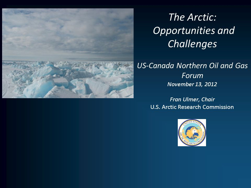 The Arctic: Opportunities and Challenges US-Canada Northern Oil and Gas Forum November 13, 2012 Fran Ulmer, Chair U.S.