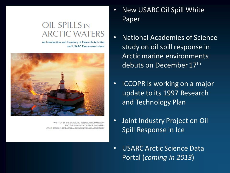 New USARC Oil Spill White Paper National Academies of Science study on oil spill response in Arctic marine environments debuts on December 17 th ICCOPR is working on a major update to its 1997 Research and Technology Plan Joint Industry Project on Oil Spill Response in Ice USARC Arctic Science Data Portal (coming in 2013)