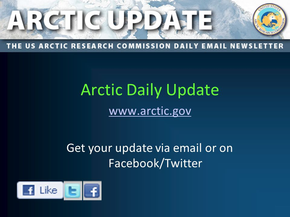 Arctic Daily Update www.arctic.gov Get your update via email or on Facebook/Twitter