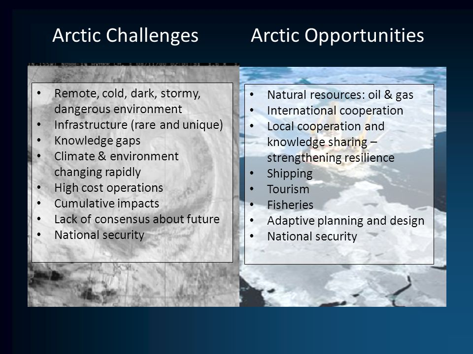 Arctic Challenges Arctic Opportunities Remote, cold, dark, stormy, dangerous environment Infrastructure (rare and unique) Knowledge gaps Climate & environment changing rapidly High cost operations Cumulative impacts Lack of consensus about future National security Natural resources: oil & gas International cooperation Local cooperation and knowledge sharing – strengthening resilience Shipping Tourism Fisheries Adaptive planning and design National security