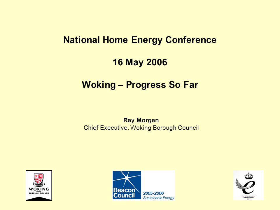 National Home Energy Conference 16 May 2006 Woking – Progress So Far Ray Morgan Chief Executive, Woking Borough Council