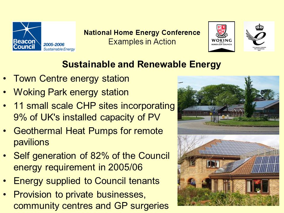 National Home Energy Conference Examples in Action Town Centre energy station Woking Park energy station 11 small scale CHP sites incorporating 9% of UK s installed capacity of PV Geothermal Heat Pumps for remote pavilions Self generation of 82% of the Council energy requirement in 2005/06 Energy supplied to Council tenants Provision to private businesses, community centres and GP surgeries Sustainable and Renewable Energy