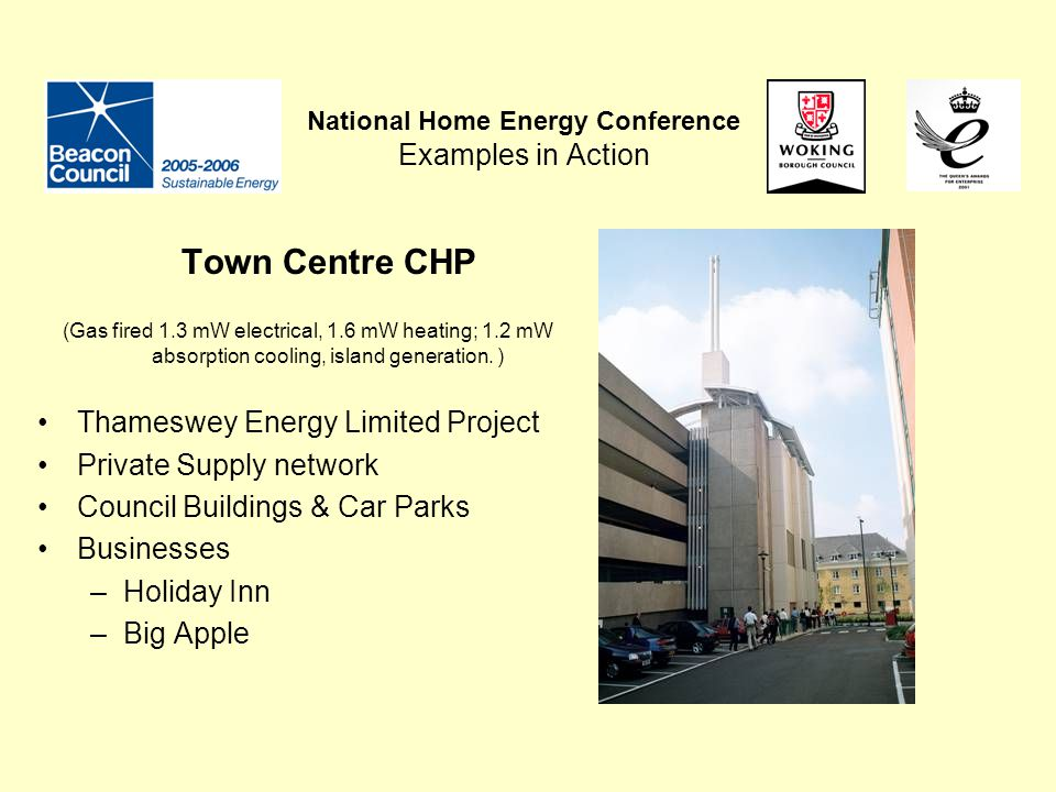 National Home Energy Conference Examples in Action Town Centre CHP (Gas fired 1.3 mW electrical, 1.6 mW heating; 1.2 mW absorption cooling, island generation.