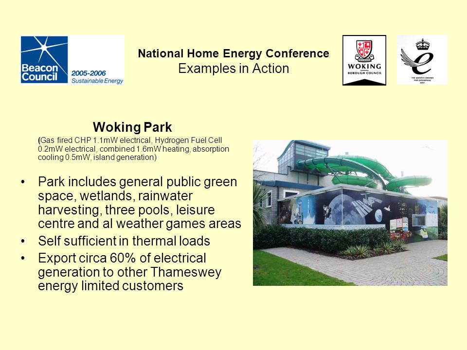 National Home Energy Conference Examples in Action Woking Park (Gas fired CHP 1.1mW electrical, Hydrogen Fuel Cell 0.2mW electrical, combined 1.6mW he