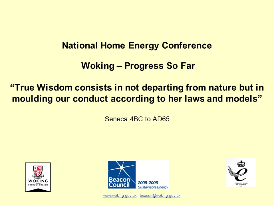 National Home Energy Conference Woking – Progress So Far True Wisdom consists in not departing from nature but in moulding our conduct according to her laws and models Seneca 4BC to AD65 www.woking.gov.ukwww.woking.gov.uk beacon@woking.gov.ukbeacon@woking.gov.uk