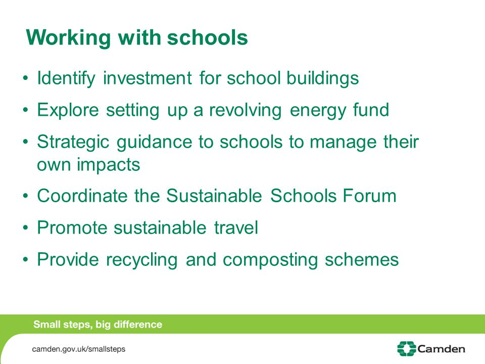 Working with schools Identify investment for school buildings Explore setting up a revolving energy fund Strategic guidance to schools to manage their own impacts Coordinate the Sustainable Schools Forum Promote sustainable travel Provide recycling and composting schemes