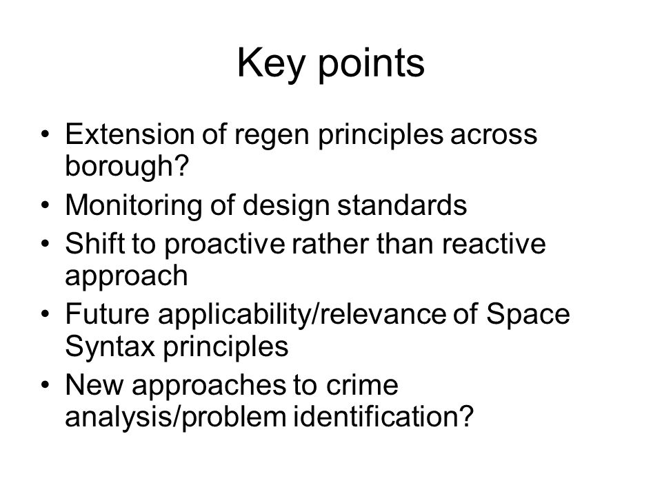 Key points Extension of regen principles across borough? Monitoring of design standards Shift to proactive rather than reactive approach Future applic