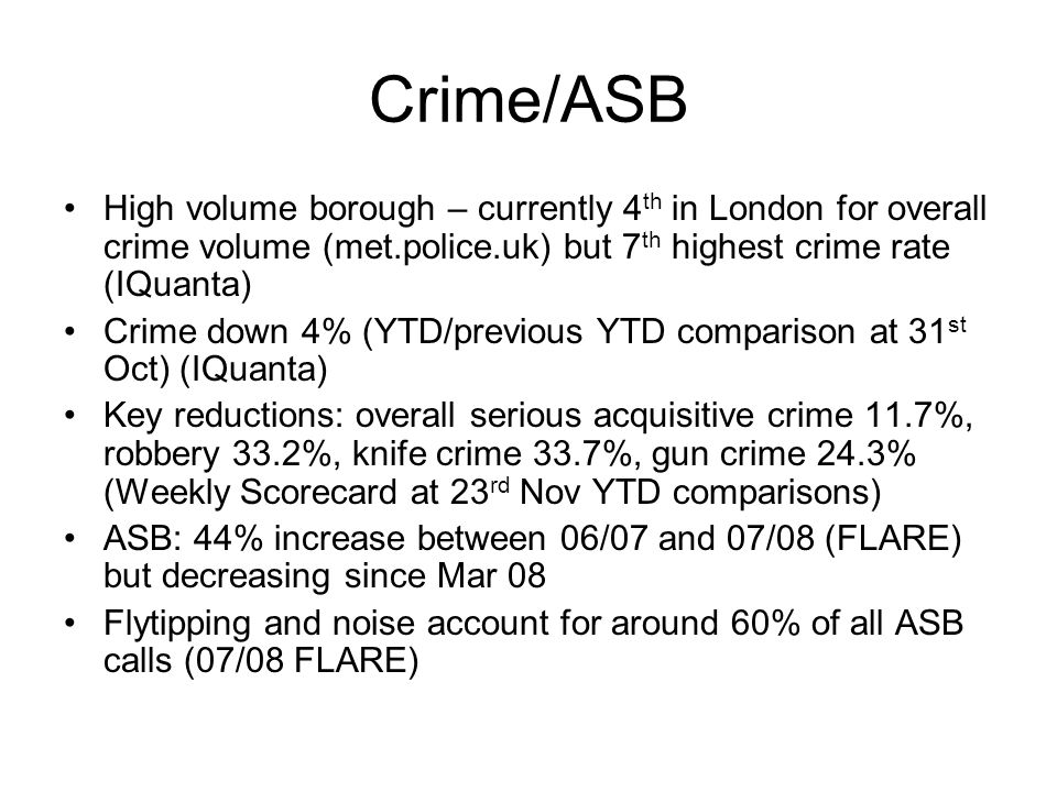 Crime/ASB High volume borough – currently 4 th in London for overall crime volume (met.police.uk) but 7 th highest crime rate (IQuanta) Crime down 4% (YTD/previous YTD comparison at 31 st Oct) (IQuanta) Key reductions: overall serious acquisitive crime 11.7%, robbery 33.2%, knife crime 33.7%, gun crime 24.3% (Weekly Scorecard at 23 rd Nov YTD comparisons) ASB: 44% increase between 06/07 and 07/08 (FLARE) but decreasing since Mar 08 Flytipping and noise account for around 60% of all ASB calls (07/08 FLARE)