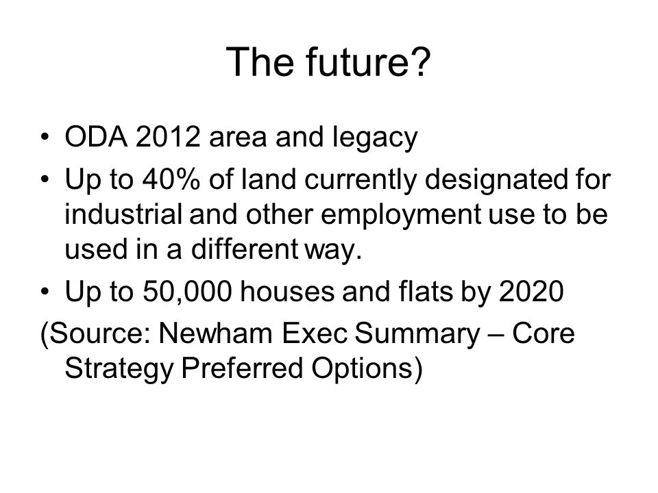 The future? ODA 2012 area and legacy Up to 40% of land currently designated for industrial and other employment use to be used in a different way. Up