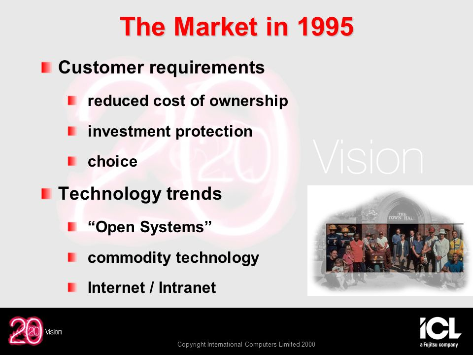 Copyright International Computers Limited 2000 The Market in 1995 Customer requirements reduced cost of ownership investment protection choice Technology trends Open Systems commodity technology Internet / Intranet