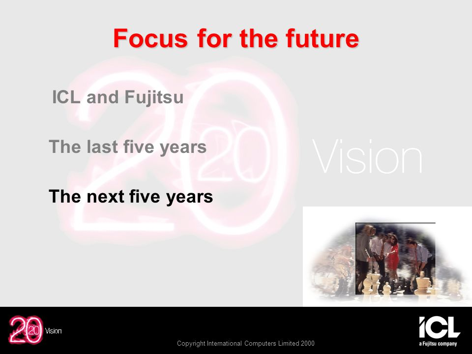Copyright International Computers Limited 2000 Focus for the future ICL and Fujitsu The last five years The next five years