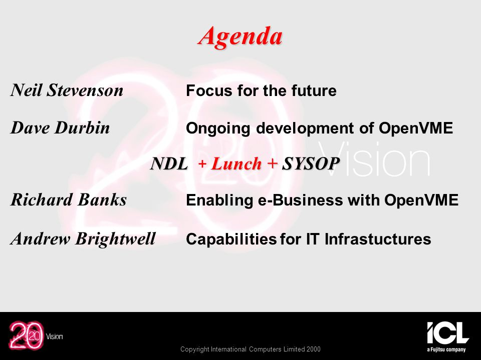 Copyright International Computers Limited 2000 Agenda Neil Stevenson Focus for the future Dave Durbin Ongoing development of OpenVME NDLLunch + SYSOP NDL + Lunch + SYSOP Richard Banks Enabling e-Business with OpenVME Andrew Brightwell Capabilities for IT Infrastuctures