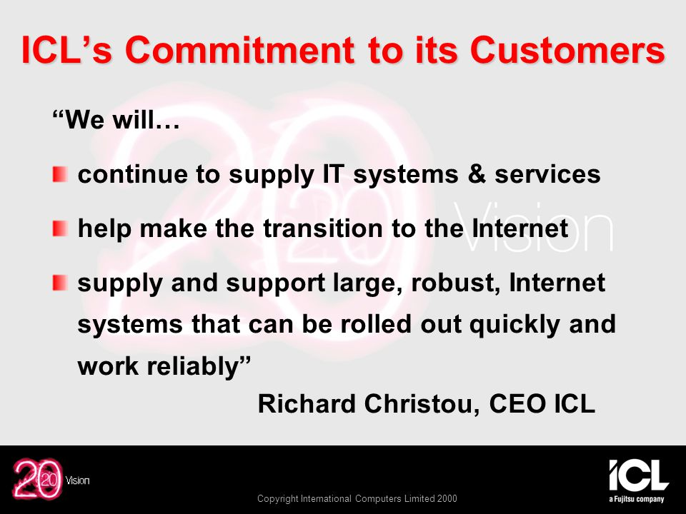 Copyright International Computers Limited 2000 ICL's Commitment to its Customers We will… continue to supply IT systems & services help make the transition to the Internet supply and support large, robust, Internet systems that can be rolled out quickly and work reliably Richard Christou, CEO ICL