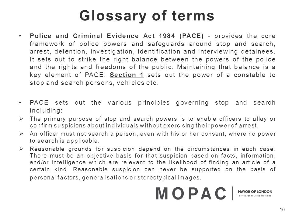 Glossary of terms Police and Criminal Evidence Act 1984 (PACE) - provides the core framework of police powers and safeguards around stop and search, arrest, detention, investigation, identification and interviewing detainees.