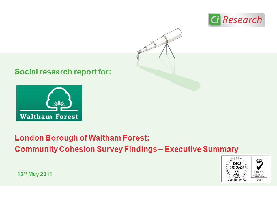 12 th May 2011 Social research report for: London Borough of Waltham Forest: Community Cohesion Survey Findings – Executive Summary