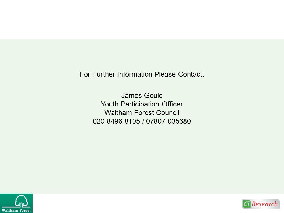 For Further Information Please Contact: James Gould Youth Participation Officer Waltham Forest Council 020 8496 8105 / 07807 035680