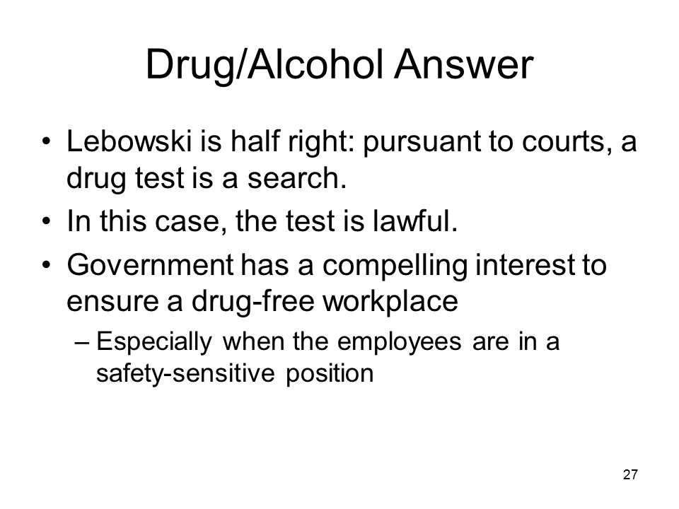 28 Drug/Alcohol Lessons The test must be reasonable; look to: –Employee's expectation of privacy –Justification for the test –Manner of overseeing the test Develop a policy in advance.
