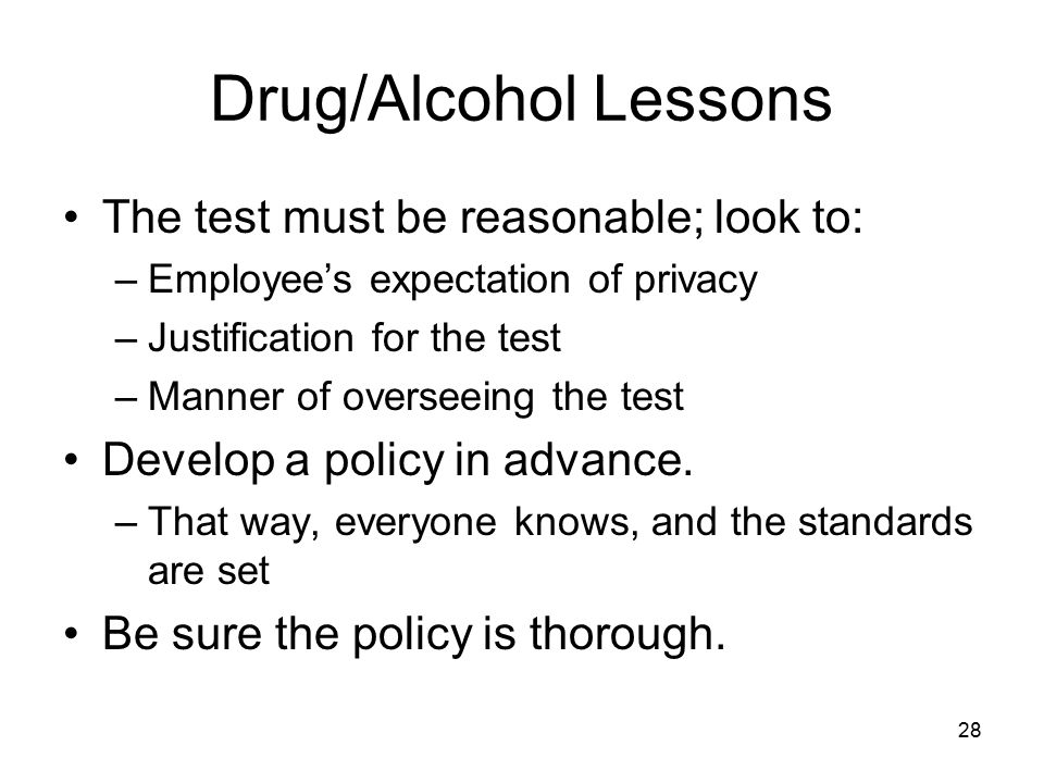 29 Drug/Alcohol Lessons Reasonable suspicion testing –Generally Constitutional –Usually permissible with first-hand observation of impairment and specific, articulable facts indicating impairment Compare: –Confidential informant tells supervisor he smelled marijuana in the bathroom.