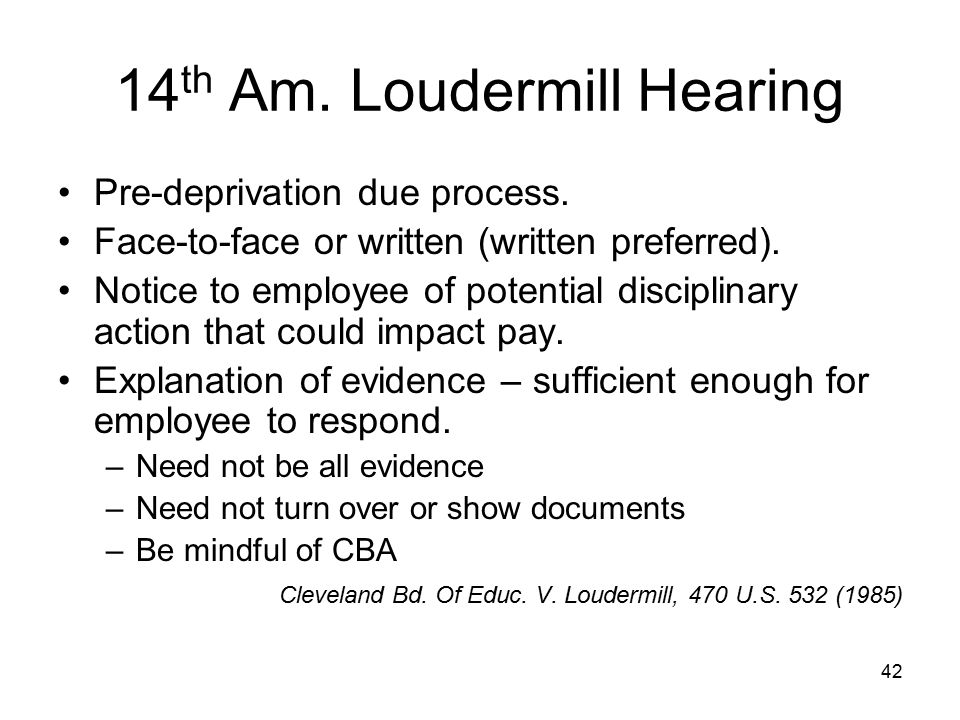 43 14 th Am.: Loudermill Exception You may immediately suspend employee, even without pay, if: –Employee faces criminal charges and holds position of public trust (includes police officers).
