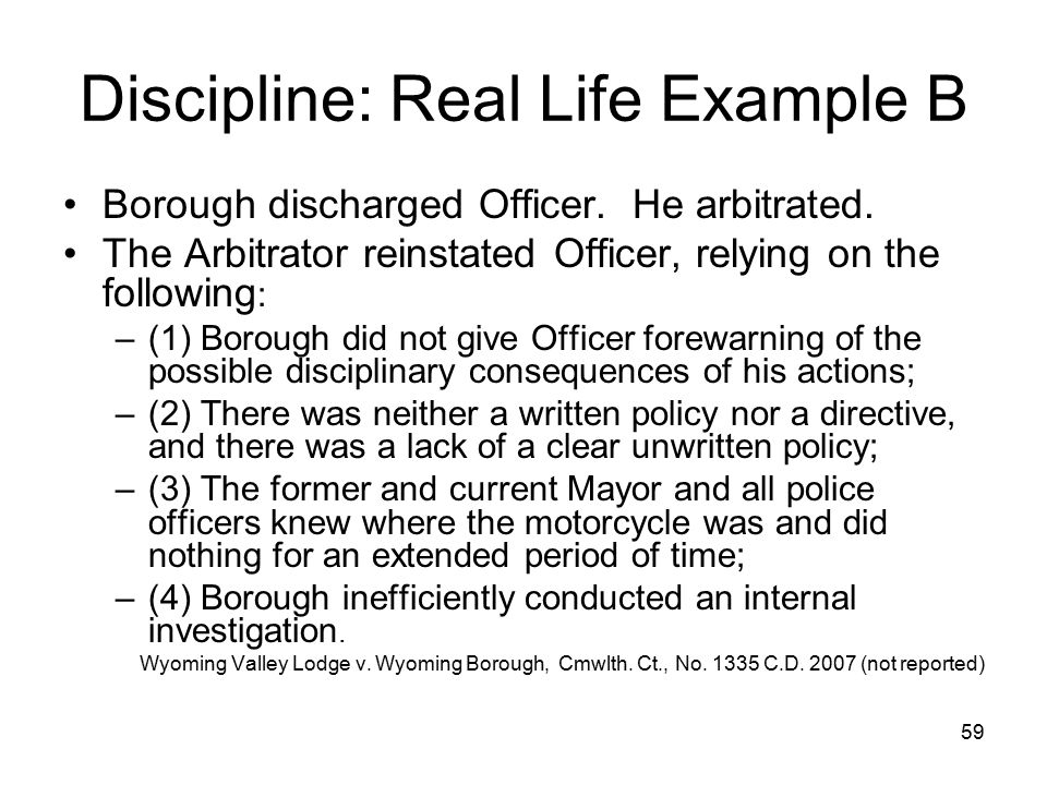 60 Discipline: Real Life Example B Lessons: –Must follow process –Arbitrator and courts closely analyze municipal behavior –There are very few no-brainers –Be aware of internal policies (or lack thereof)
