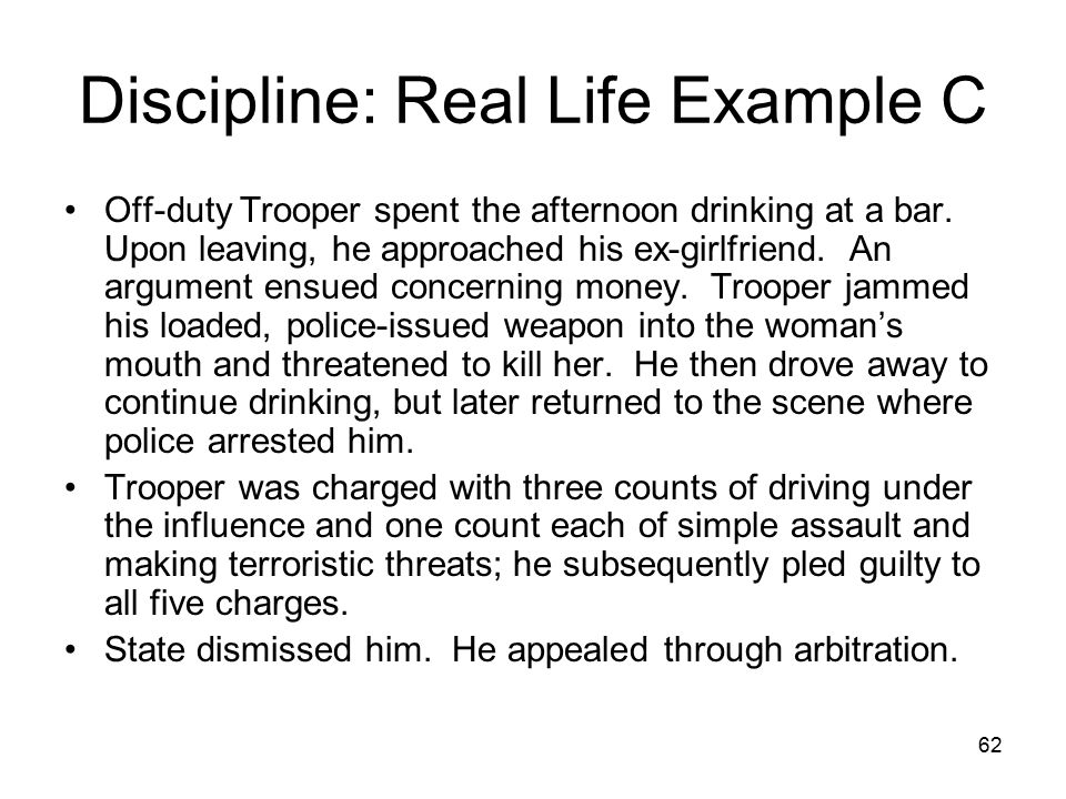 63 Discipline: Real Life Example C Arbitrator concluded that although the Trooper had committed the acts in question, the discipline of dismissal was excessive.