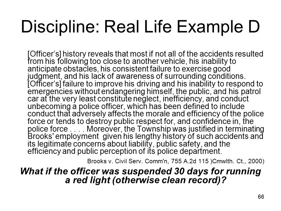 67 Discipline: Real Life Example D-1 Officer was suspended for 3 days w/o pay for conduct unbecoming. Offense: a single motor vehicle accident when he ran a red light while responding to an emergency call using lights but no siren.