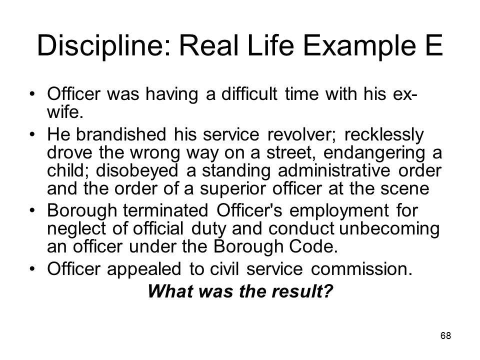 69 Discipline: Real Life Example E Discharge upheld –Despite children's alleged exposure to drugs when in wife s custody.