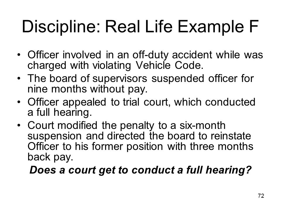 73 Discipline: Real Life Example F No, if the municipality properly performs its duty –Provides proper notice, advises of right to counsel, responds to proper discovery requests, allows testimony and cross- examination, etc.